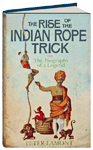 RISE OF THE INDIAN ROPE TRICK: THE BIOGRAPHY OF A